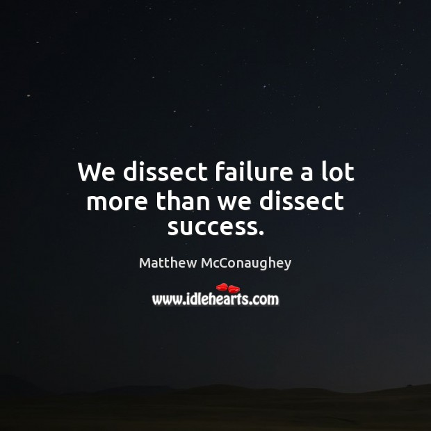 Image, We dissect failure a lot more than we dissect success.