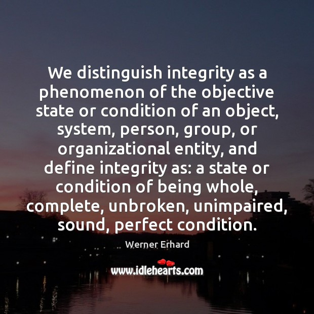 We distinguish integrity as a phenomenon of the objective state or condition Werner Erhard Picture Quote