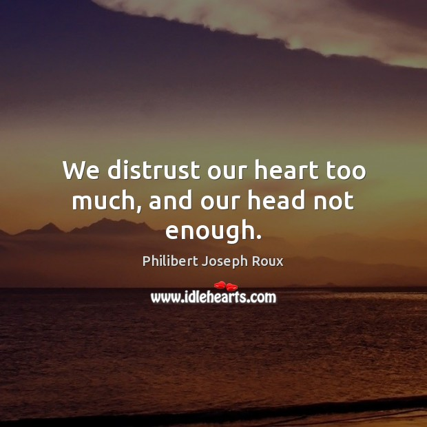 Image, We distrust our heart too much, and our head not enough.