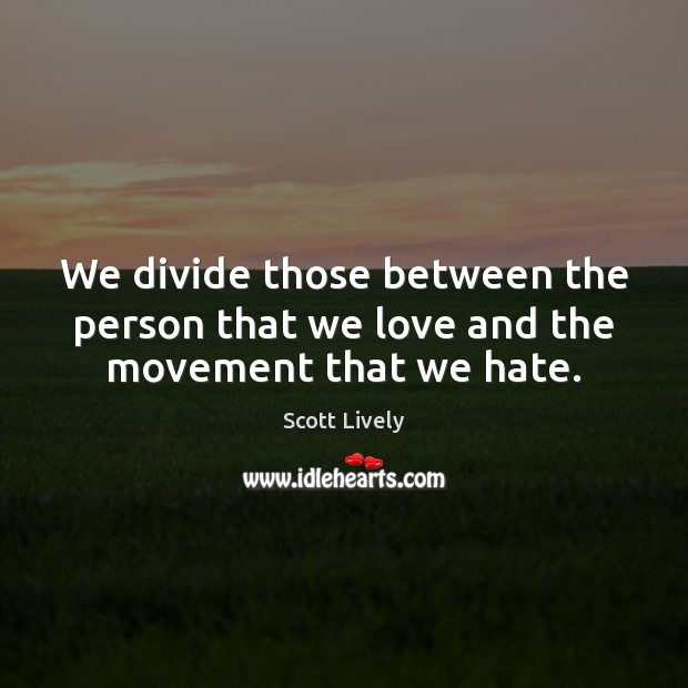 We divide those between the person that we love and the movement that we hate. Scott Lively Picture Quote
