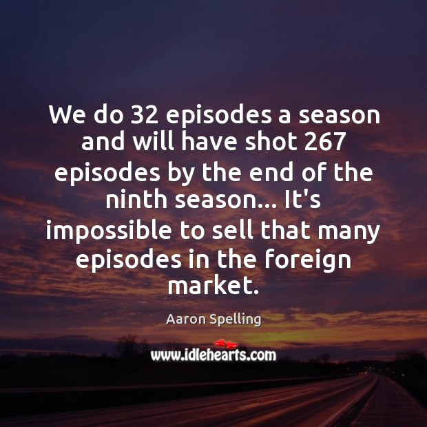 Image, We do 32 episodes a season and will have shot 267 episodes by the