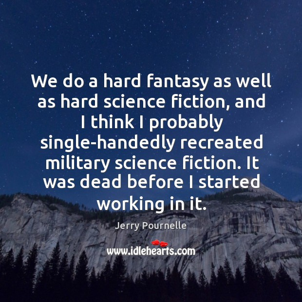We do a hard fantasy as well as hard science fiction, and I think I probably single-handedly Jerry Pournelle Picture Quote