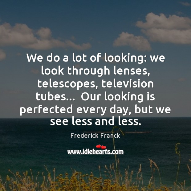 We do a lot of looking: we look through lenses, telescopes, television Image