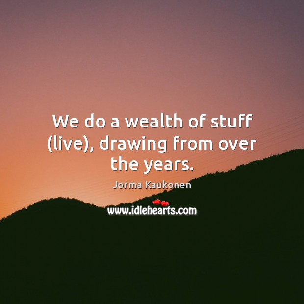 We do a wealth of stuff (live), drawing from over the years. Image