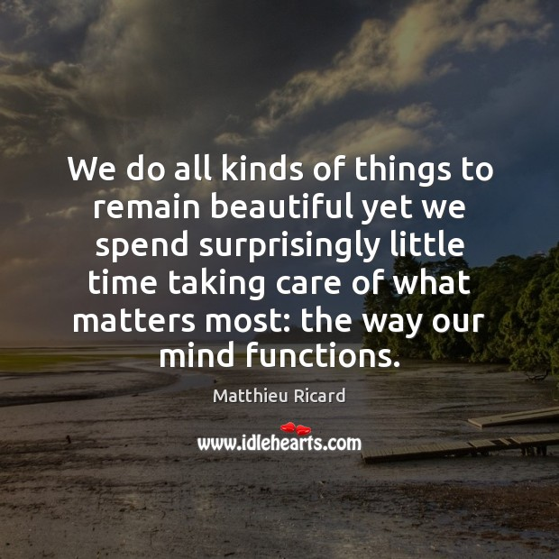 We do all kinds of things to remain beautiful yet we spend Matthieu Ricard Picture Quote
