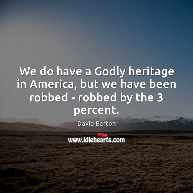 We do have a Godly heritage in America, but we have been robbed – robbed by the 3 percent. Image