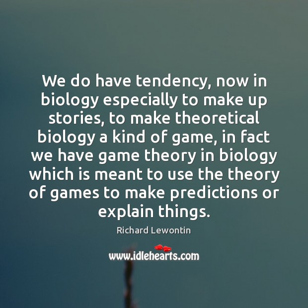 We do have tendency, now in biology especially to make up stories, Image