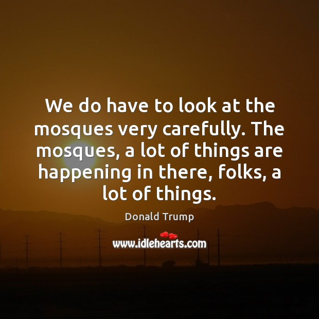 We do have to look at the mosques very carefully. The mosques, Image