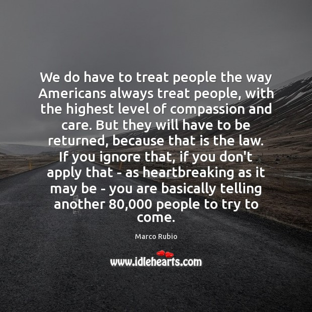 We do have to treat people the way Americans always treat people, Marco Rubio Picture Quote