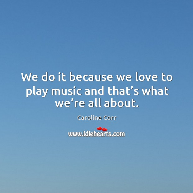 We do it because we love to play music and that's what we're all about. Image