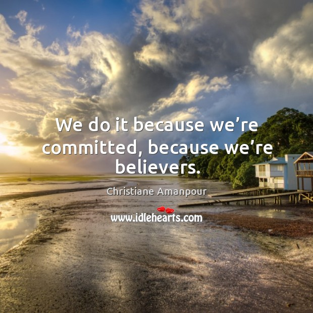 We do it because we're committed, because we're believers. Christiane Amanpour Picture Quote