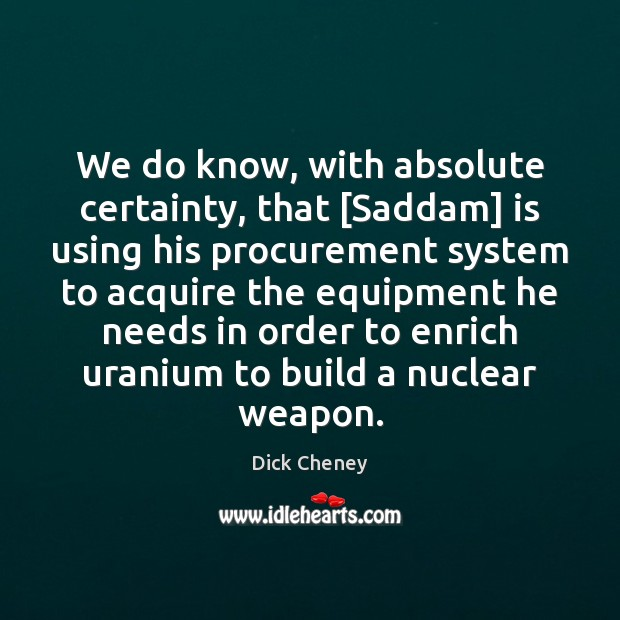 We do know, with absolute certainty, that [Saddam] is using his procurement Dick Cheney Picture Quote