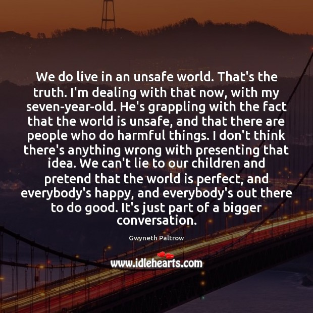 We do live in an unsafe world. That's the truth. I'm dealing Gwyneth Paltrow Picture Quote