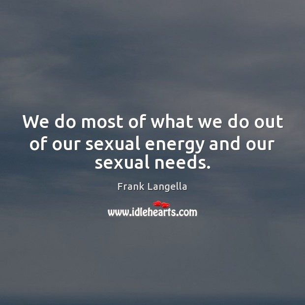 We do most of what we do out of our sexual energy and our sexual needs. Image