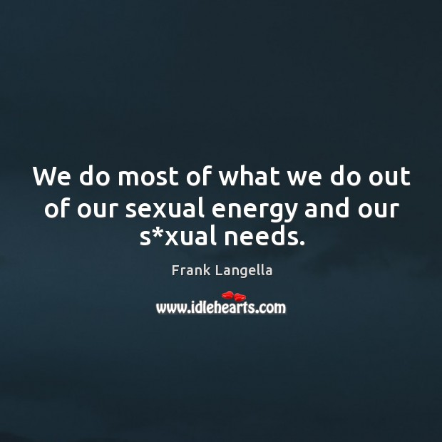 We do most of what we do out of our sexual energy and our s*xual needs. Image