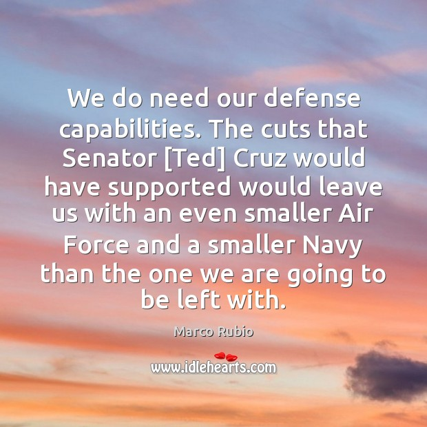 We do need our defense capabilities. The cuts that Senator [Ted] Cruz Marco Rubio Picture Quote