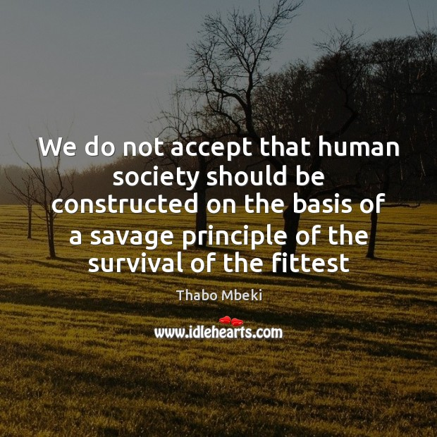Thabo Mbeki Picture Quote image saying: We do not accept that human society should be constructed on the