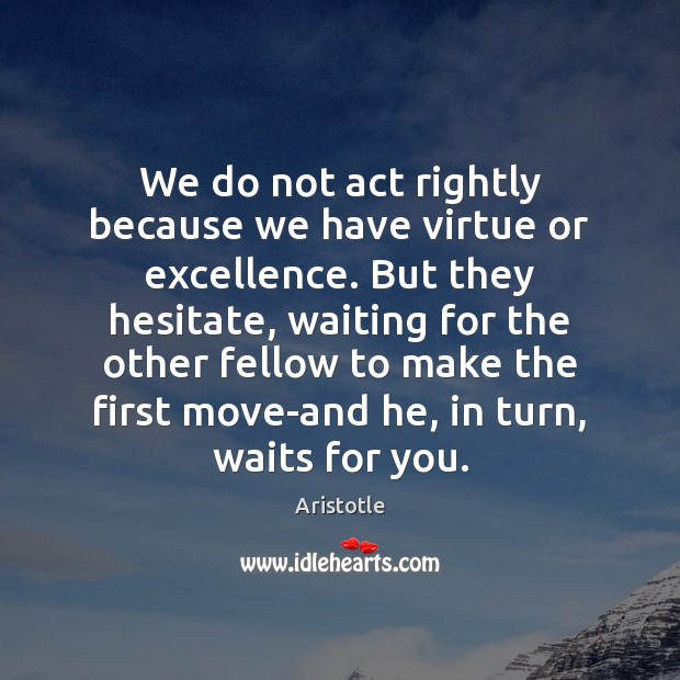 Image, We do not act rightly because we have virtue or excellence. But