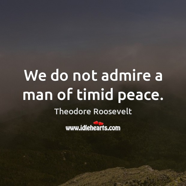 Image, We do not admire a man of timid peace.