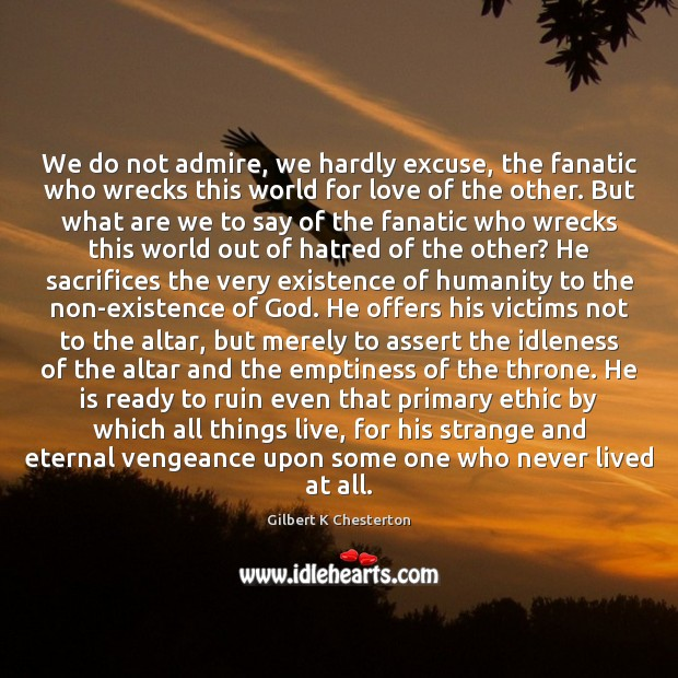 We do not admire, we hardly excuse, the fanatic who wrecks this Humanity Quotes Image