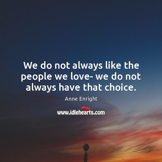 Image, We do not always like the people we love- we do not always have that choice.