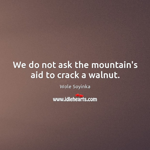 We do not ask the mountain's aid to crack a walnut. Wole Soyinka Picture Quote