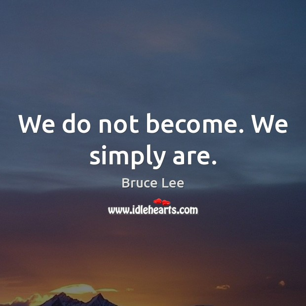We do not become. We simply are. Bruce Lee Picture Quote