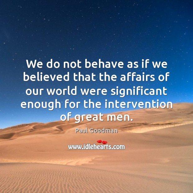We do not behave as if we believed that the affairs of Paul Goodman Picture Quote