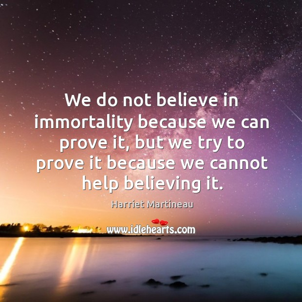 Image, We do not believe in immortality because we can prove it, but we try to prove it because we cannot help believing it.