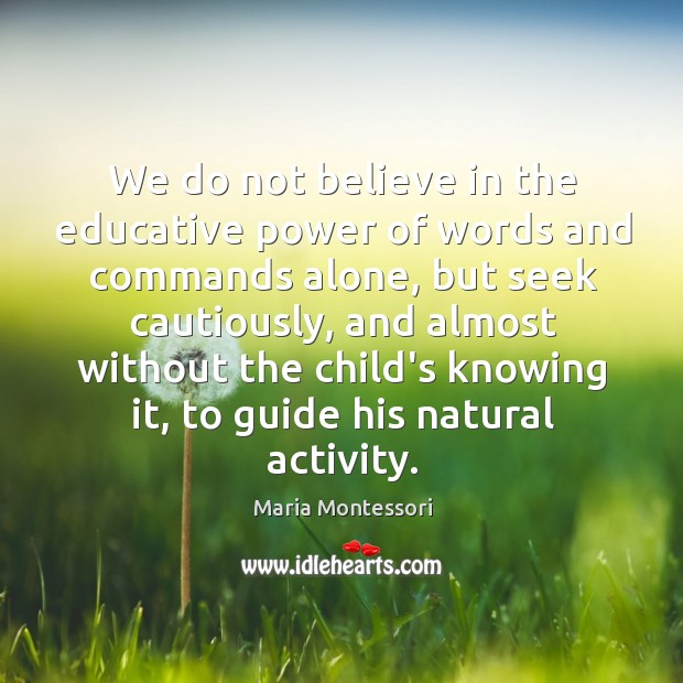 We do not believe in the educative power of words and commands Image