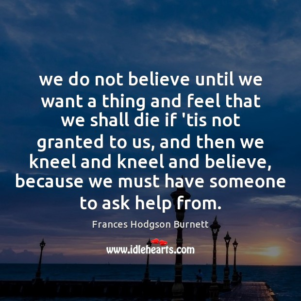 We do not believe until we want a thing and feel that Frances Hodgson Burnett Picture Quote
