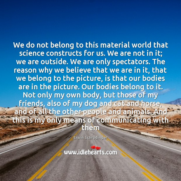 We do not belong to this material world that science constructs for Erwin Schrodinger Picture Quote