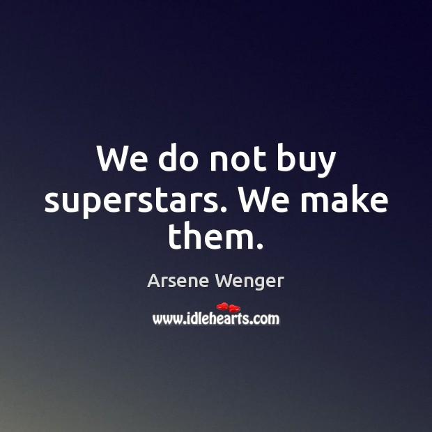 We do not buy superstars. We make them. Image
