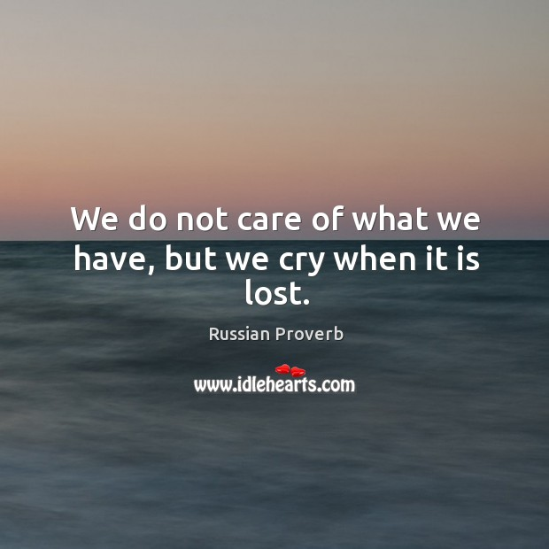 Image, We do not care of what we have, but we cry when it is lost.
