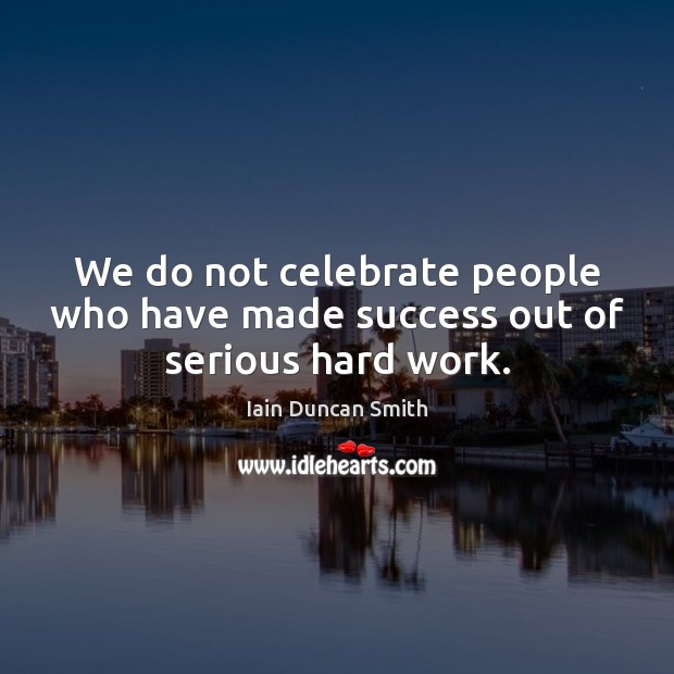 We do not celebrate people who have made success out of serious hard work. Image