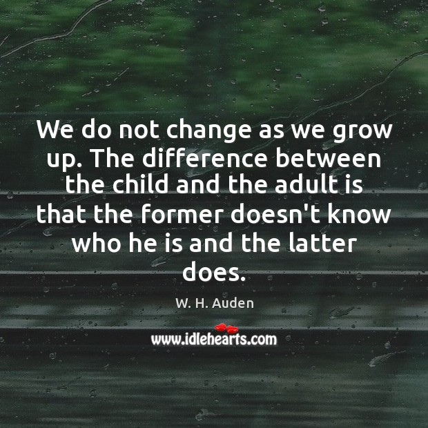 We do not change as we grow up. The difference between the W. H. Auden Picture Quote