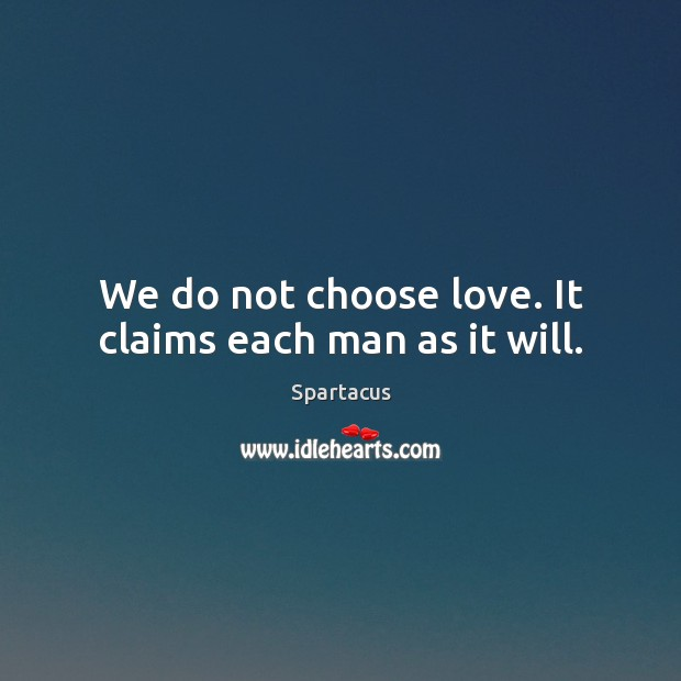We do not choose love. It claims each man as it will. Image