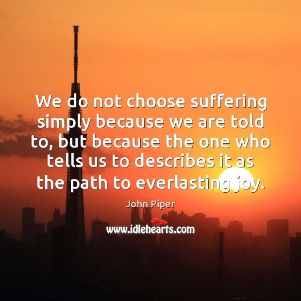 We do not choose suffering simply because we are told to, but John Piper Picture Quote