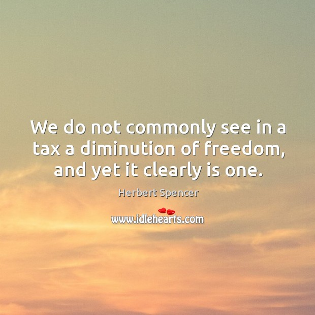 We do not commonly see in a tax a diminution of freedom, and yet it clearly is one. Image