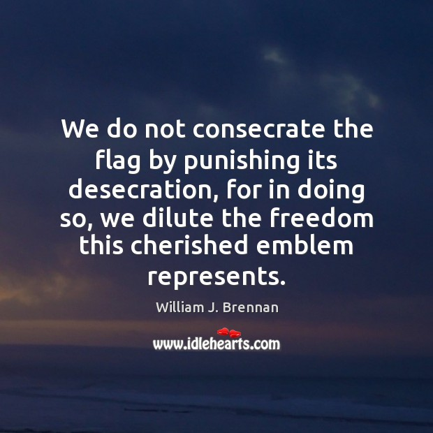 We do not consecrate the flag by punishing its desecration, for in Image