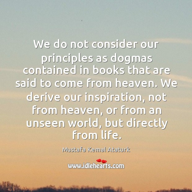 We do not consider our principles as dogmas contained in books that Mustafa Kemal Ataturk Picture Quote