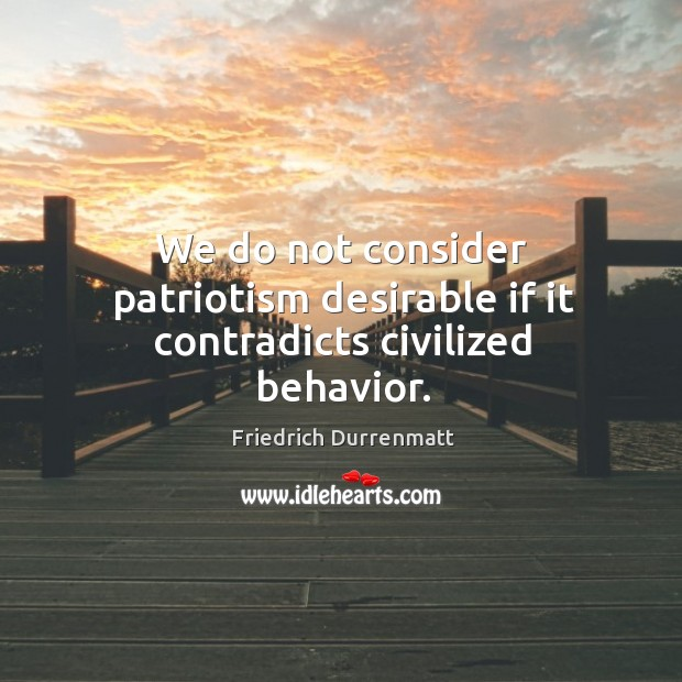 We do not consider patriotism desirable if it contradicts civilized behavior. Friedrich Durrenmatt Picture Quote