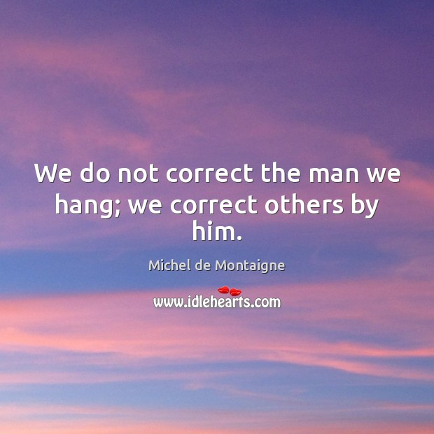 Image, We do not correct the man we hang; we correct others by him.