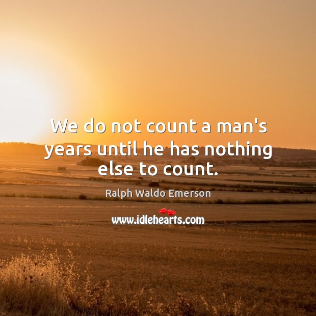 Image, We do not count a man's years until he has nothing else to count.