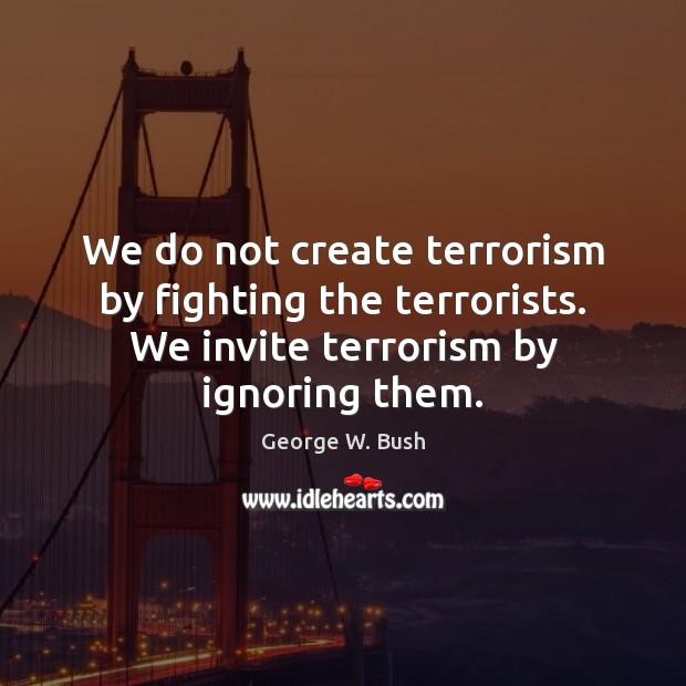 Image, We do not create terrorism by fighting the terrorists. We invite terrorism