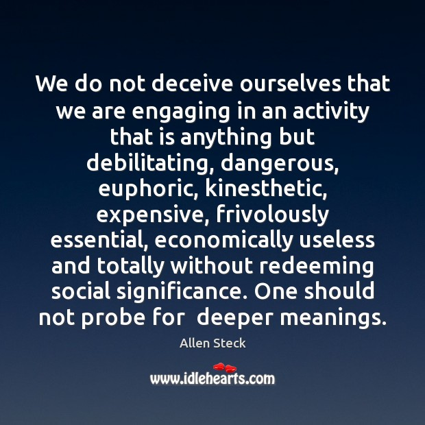Image, We do not deceive ourselves that we are engaging in an activity