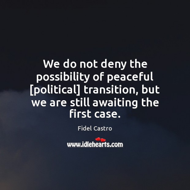 We do not deny the possibility of peaceful [political] transition, but we Fidel Castro Picture Quote