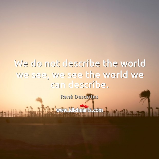 We do not describe the world we see, we see the world we can describe. René Descartes Picture Quote