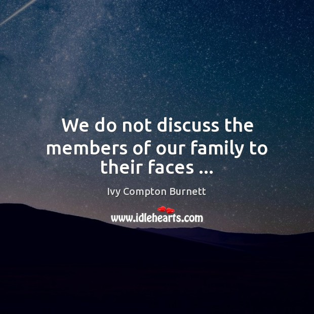We do not discuss the members of our family to their faces … Ivy Compton Burnett Picture Quote
