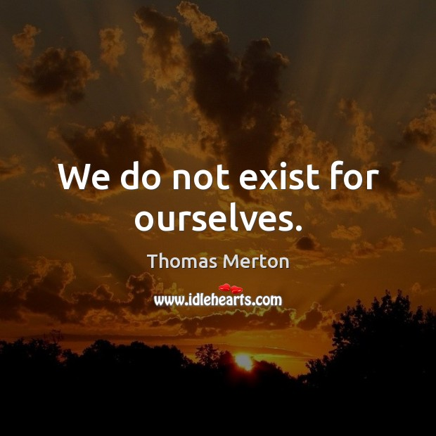 We do not exist for ourselves. Image
